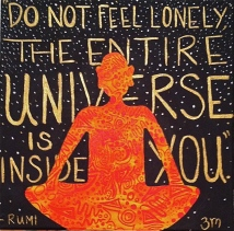 """Do not feel lonely, the entire universe is inside you.""- Rumi"
