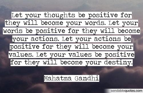 """ Let your thoughts be positive, For they will become your words. Let your words be positive, For they will become your actions. Let your actions be positive, For they will become your values. Let your values be positive, For they will become your destiny."" -Mahatma Gandhi"