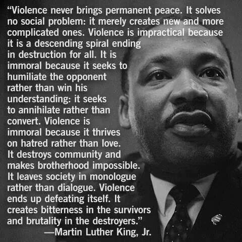 Violence never brings permanent peace. It solves no social problem: it merely creates new and more complicated ones. Violence is impractical because it is a descending spiral ending in destruction for all. It is immoral because it seeks to humiliate the opponent rather than win his understanding: it seeks to annihilate rather than convert. Violence is immoral because it thrives on hatred rather than love. It destroys community and makes brotherhood impossible. It leaves society in monologue rather than dialogue. Violence ends up defeating itself. It creates bitterness in the survivors and brutality in the destroyers.